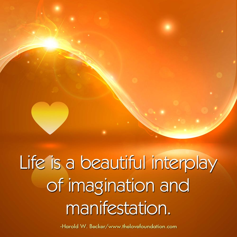life is a beautiful interplay of imagination and manifestation.