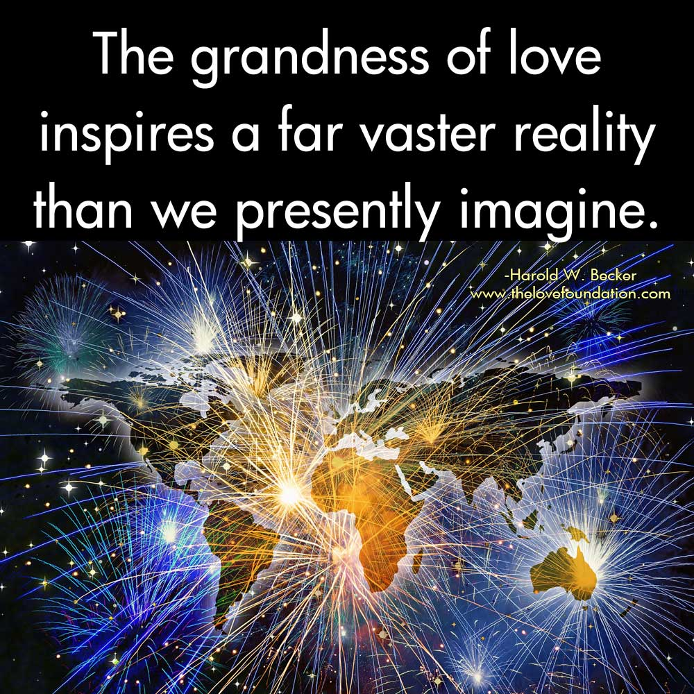 The grandness of love inspires a far vaster reality than we presently imagine.