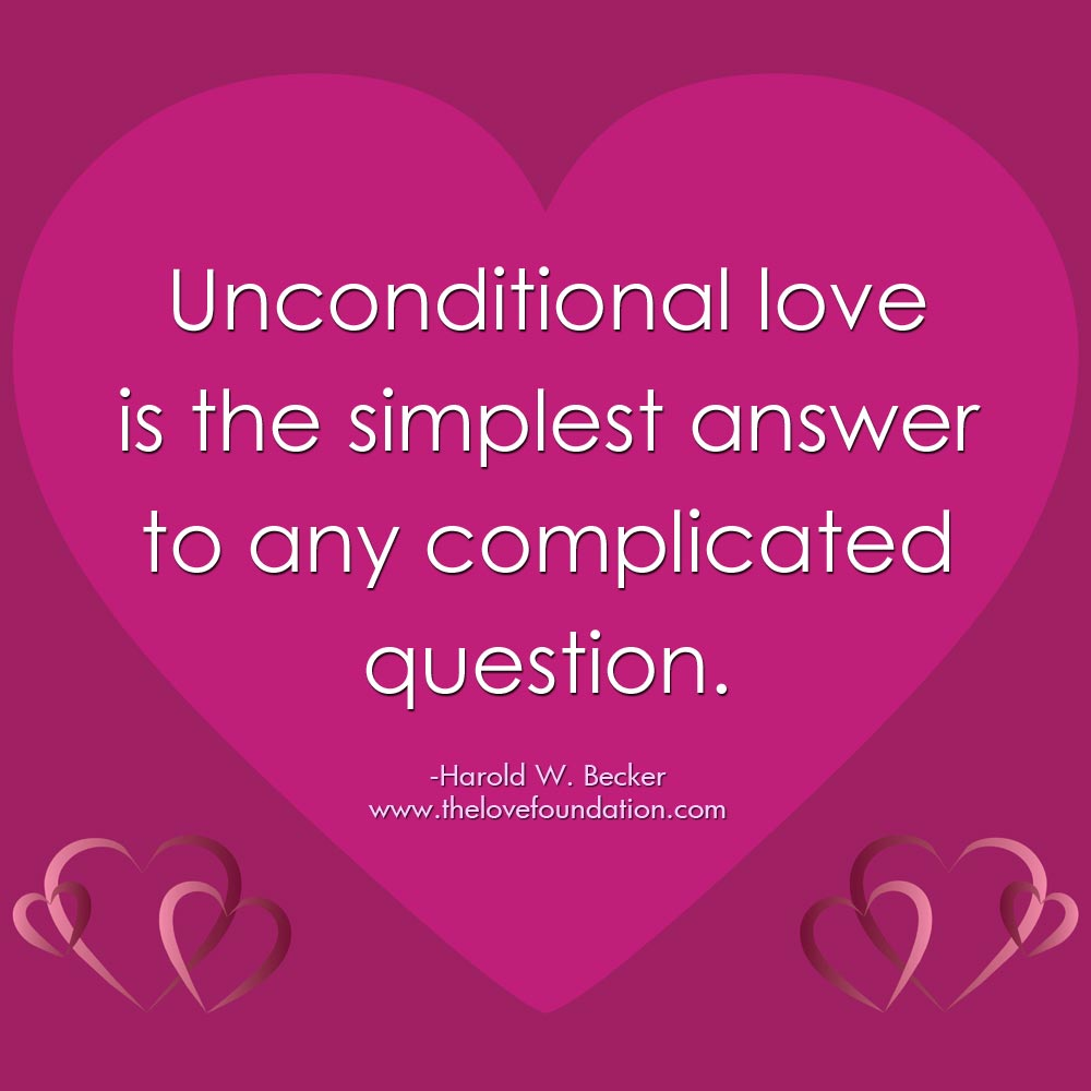 Unconditional love is the simplest answer to any complicated question.